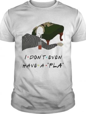 I Dont Even Have A Pla shirt