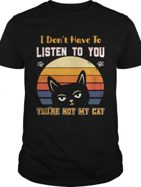 I Dont Have To Listen To You Youre Not My Cat shirt