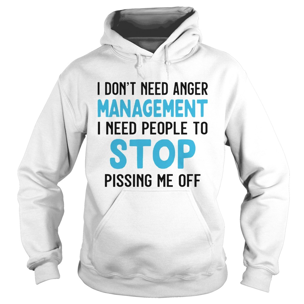 I Dont Need Anger Management I Need People To Stop Pissing Me Off  Hoodie