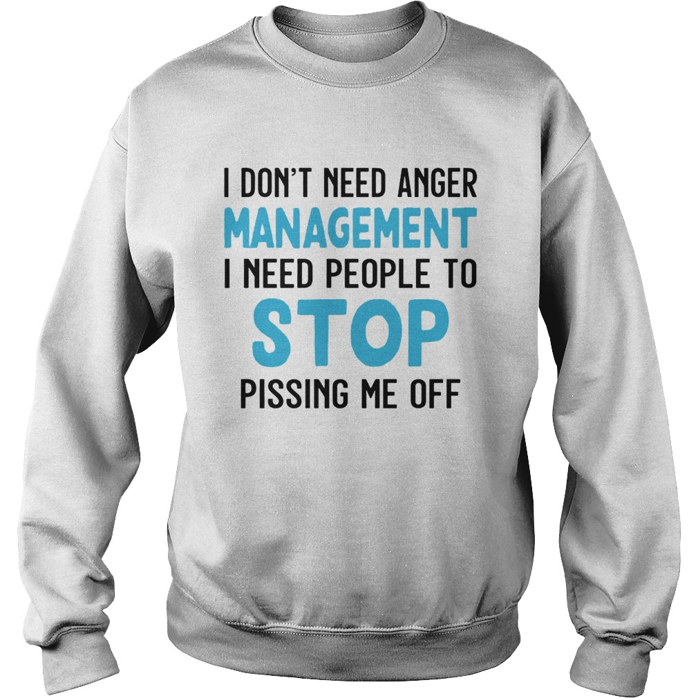 I Dont Need Anger Management I Need People To Stop Pissing Me Off  Sweatshirt