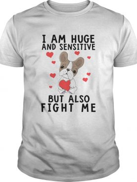 Iam Huge And Sensitive Bt Also Fight Me shirt