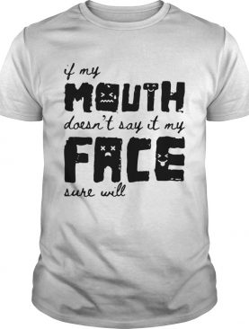 If My Mouth Doesnt Say It My Face Sure Will shirt