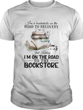 Im A Bookaholic On The Road To Recovery Just Kidding Im On The Road To The Bookstore 2020 shirt