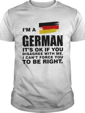 Im A German Its Ok If You Disagree With Me I Cant Force You To Be Right shirt