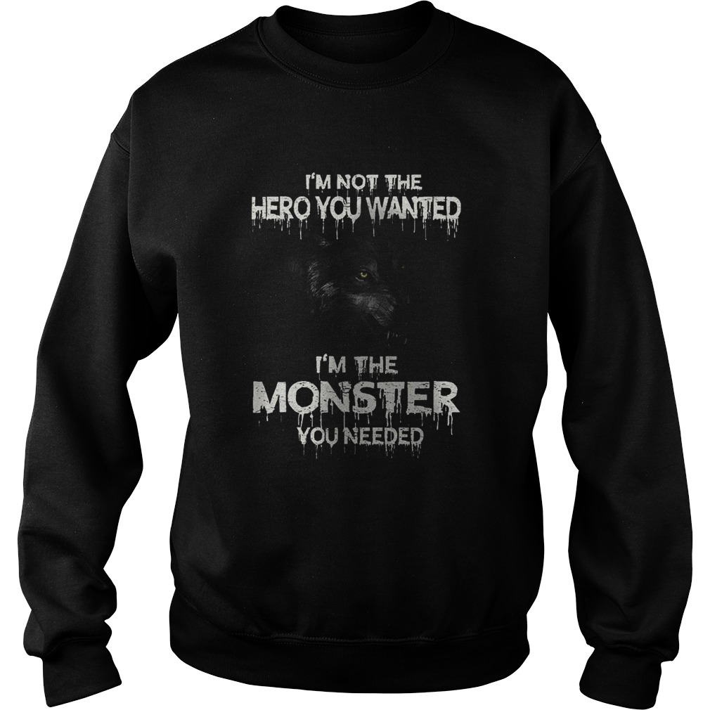 Im Not The Hero You Wanted Im The Monster You Needed  Sweatshirt