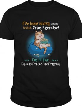 Ive Been Hiding From Exercise Im In The Fitness Protection Program shirt