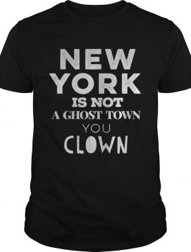 New york is not a ghost town you clown vote 2020 biden shirt