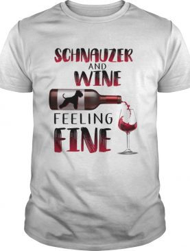 Schnauzer And Wine Feeling Fine shirt