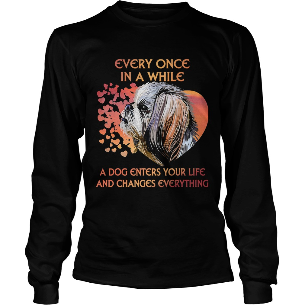 Shih Tzu Every Once In A While A Dog Enters Your Life And Changes Everything  Long Sleeve