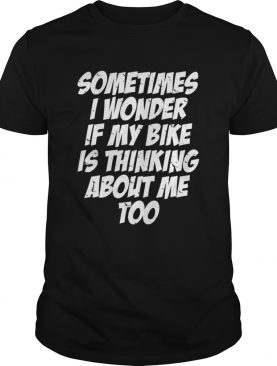 Sometimes i Wonder if My Bike is Thinking About Me Too shirt