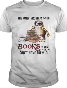The Only Problem With Books Is That I Cant Have Them All shirt