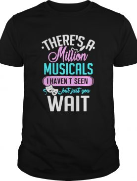 Theres A Million Musicals I Havent Seen But Just You Wait shirt