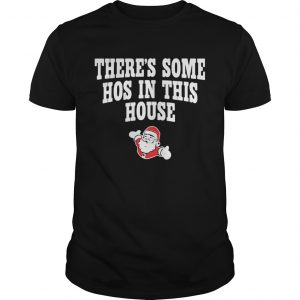 Theres Some Hos In This House Santa Clause Merry Xmas shirt