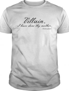 Villain I Have Done Thy Mother shirt