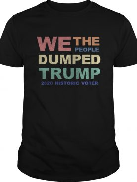 We The People Dumped Trump 2020 Historic Voter Vintage shirt