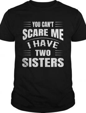 You Cant Scare Me I Have Two Sisters shirt