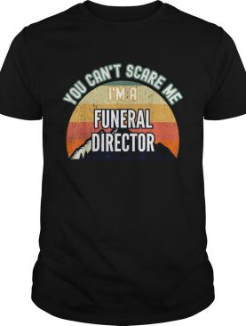 You Cant Scare Me Im A Funeral Director shirt