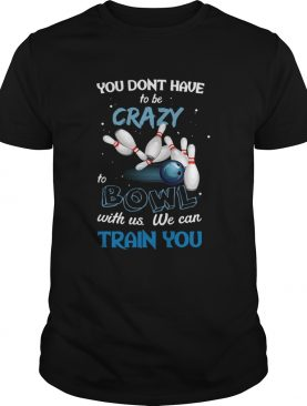 You Dont Have To Be Crazy Bowl With Us We Can Train You shirt