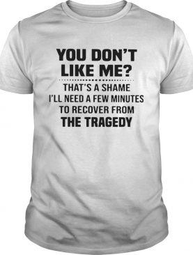 You Dont Like Me Thats A Shame Ill Need A Few Minutes To Recover From The Tragedy shirt