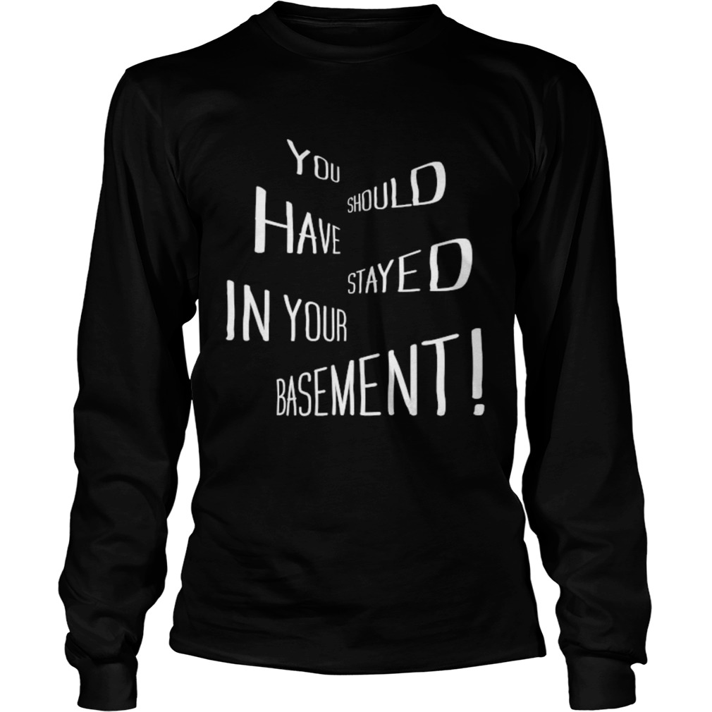 You Should Have Stayed In Your Basement  Long Sleeve