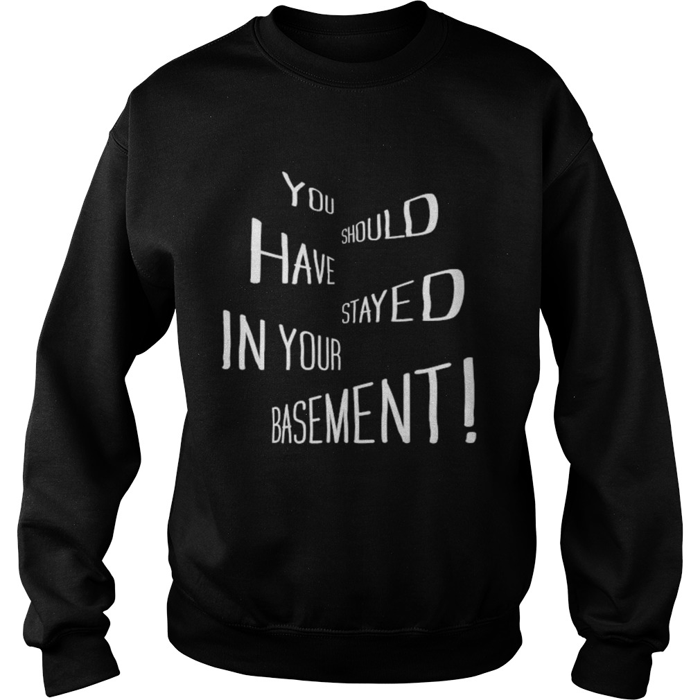 You Should Have Stayed In Your Basement  Sweatshirt