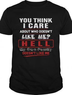 You Think I Care About Who Doesnt Like Me Hell My Own Family Doesnt Like Me shirt