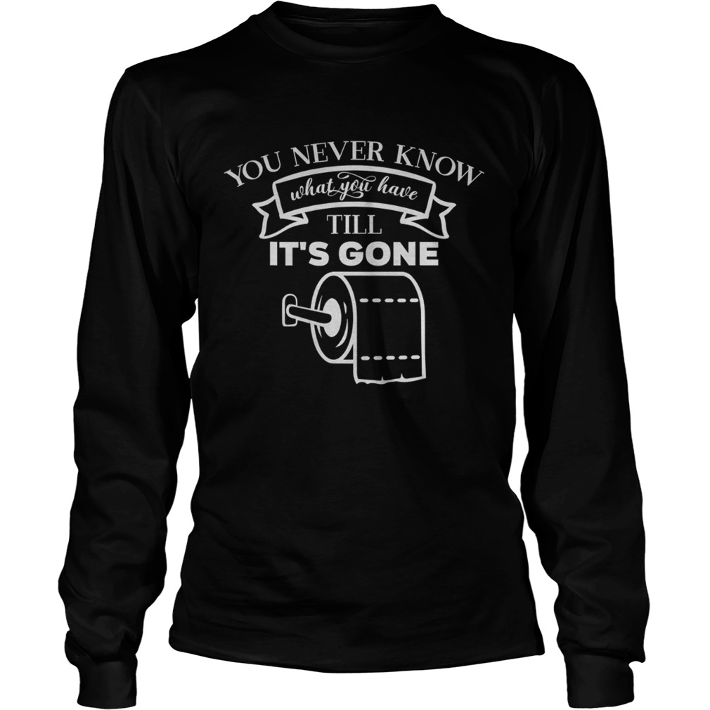 You never know what you have till its gone toilet paper  Long Sleeve