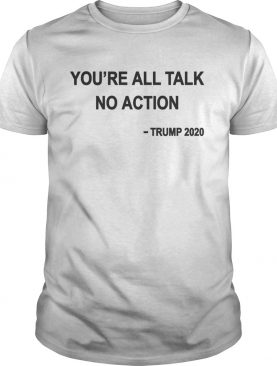 Youre All Talk No Action Trump 2020 shirt