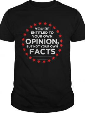 Youre Entitled To Your Own Opinion But Not Your Own Facts 2020 Stars shirt