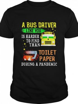 A bus drver like you is harder to find than toilet paper during a pandemic shirt