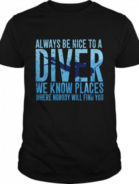 Always Be Nice To A Diver We Know Places Where Nobody Will Find shirt
