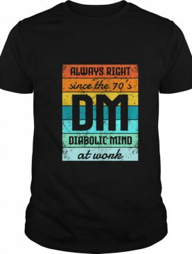 Always Right Since The 70's Diabolic Mind At Work Vintage shirt