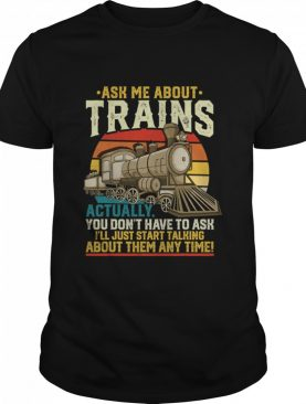 Ask Me About Trains Actually You Don't Have To Ask About Them Any Time Trains Vintage shirt