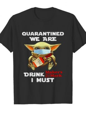 Baby Yoda face mask quarantined we are drink Makers Mark I must shirt
