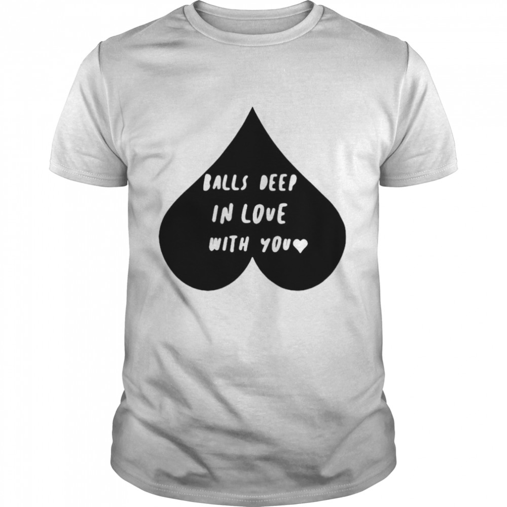 Balls deep in love with you  Classic Men's T-shirt