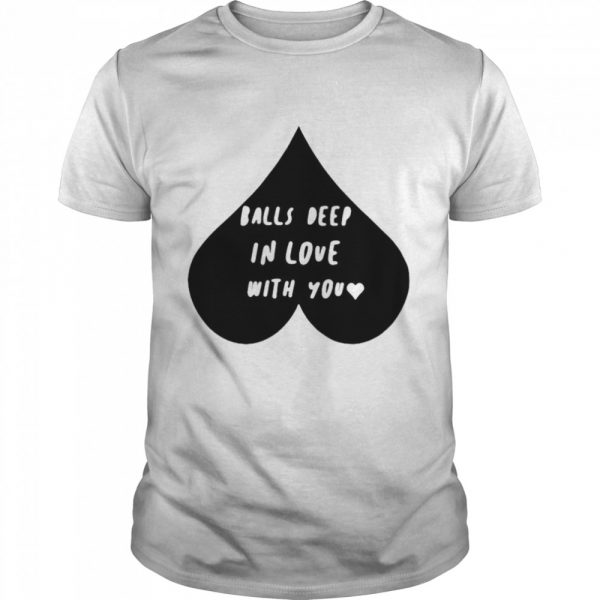 Balls deep in love with you shirt