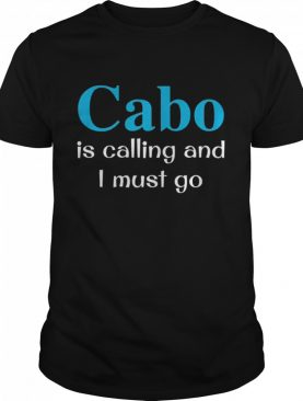 Cabo is calling and I must go shirt