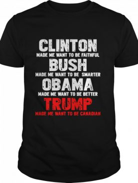 Clinton Made Me Want To Faithful Bush Made Me Want To Smarter Obama Made Me Want To Be Better Trump shirt