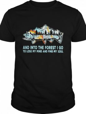 Fishing mountain and into the forest I go to lose my mind and find my soul shirt