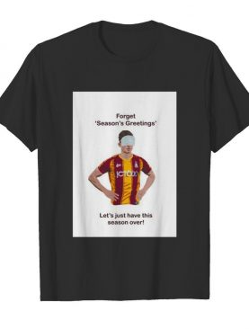 Forget Season's Greetings Let's Just Have This Season Over Bradford Covid shirt