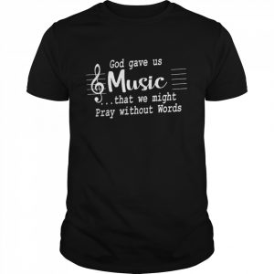 God Gave Us Music That We Might Pray Without Words shirt