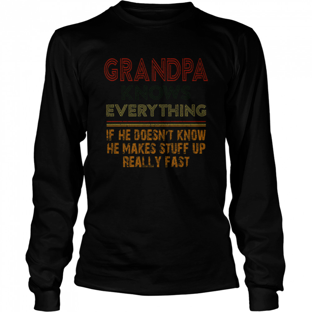 Grandpa Knows Everything If He Doesnt Know He Makes Stuff Up Really Fast  Long Sleeved T-shirt