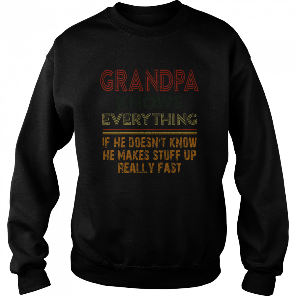 Grandpa Knows Everything If He Doesnt Know He Makes Stuff Up Really Fast  Unisex Sweatshirt