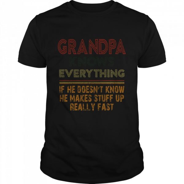 Grandpa Knows Everything If He Doesnt Know He Makes Stuff Up Really Fast shirt