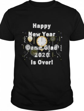 Happy New Year Damn Glad 2020 Is Over Funny 2020 Year End shirt