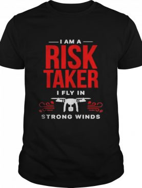 I Am A Risk Taker I Fly In Strong Wind Drone shirt