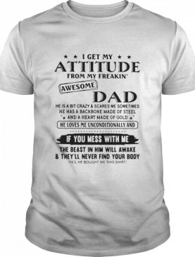 I Get My Attitude From My Freakin' Awesome Dad If You Mess With Me shirt