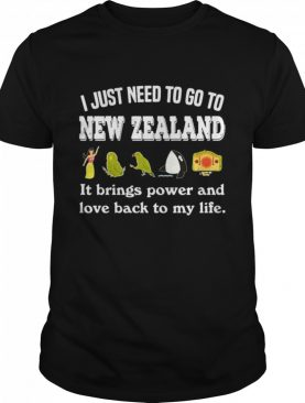 I Just Need To Go To New Zealand It Brings Power And Love Back To My Life shirt
