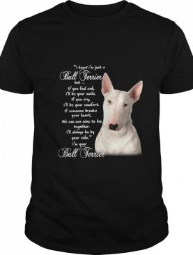 I Know I'm Just A Bull Terrier But If You Feel Sad shirt