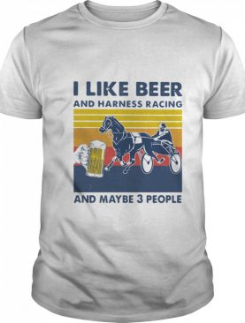 I Like Beer And Harness Racing And Maybe 3 People Vintage shirt